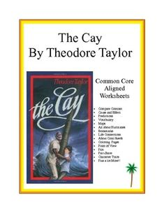 This 52 page booklet has activities and worksheets to go along with Theodore Taylors novel, The Cay. These worksheets are Common Core Aligned.  Subject areas covered include Social Studies, Science and ELA. Your students will love the activities!   Compare Contrast  Cause and Effect Predictions Vocabulary Maps  All about Hurricanes Bookmarks Life Connections About Coral Reefs Coloring  Pages Point of View Plot Pair-Share Character Traits Plus a lot More!!