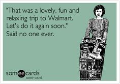 """That was a lovely, fun and relaxing trip to Walmart. Let's do it again soon."" Said no one ever."