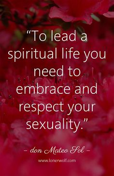 Your sexuality is sacred.  Keep reading why: http://lonerwolf.com/spiritual-sex/
