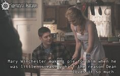 Mary Winchester making pie for him when he was little is easily half the reason Dean loves it so much.