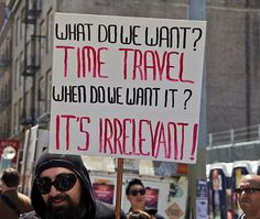 This is one of my favorite things of all time:  What do we want?  TIME TRAVEL!  When do we want it?  IT'S IRRELEVANT!