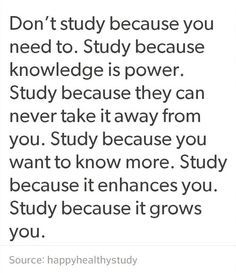 QT: Don't study because you need to. Study because knowledge is power. Study because they can never take it away from you. Study because you want to know more. Study because it enhances you. Study because it grows you. Motivation Positive, Vie Motivation, Study Motivation Quotes, Study Quotes, Positive Quotes, Motivation For Studying, Motivacional Quotes, Words Quotes, Wise Words