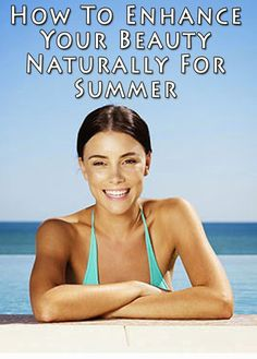 How To Enhance Your Beauty Naturally For Summer