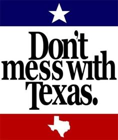 Don't mess with Texas.  This is actually the slogan for the Texas Highway Commission.  It is known as the most successful anti-littering campaign because it captured the Texas spirit so succinctly.