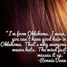 """Okie quote: """"I'm from Oklahoma. I mean, you can't have good hair in Oklahoma. That's why everyone wears hats. The wind just messes it up."""" -Ronnie Dunn"""