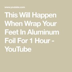 This Will Happen When Wrap Your Feet In Aluminum Foil For 1 Hour - YouTube