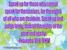 """""""Speak up for those who cannot speak for themselves, for the rights of all who are destitute. Speak up and judge fairly; defend the rights of the poor and needy."""" - Proverbs 31:8-9"""