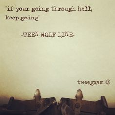 "Yes! ""if you going through hell keep going"" I love teen wolf"