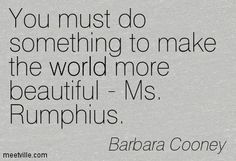 You must do something to make the world more beautiful - Ms. Rumphius. Barbara Cooney