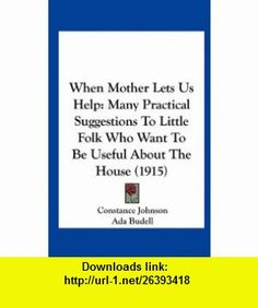 When Mother Lets Us Help Many Practical Suggestions To Little Folk Who Want To Be Useful About The House (1915) (9781162255712) Constance Johnson, Ada Budell , ISBN-10: 1162255714  , ISBN-13: 978-1162255712 ,  , tutorials , pdf , ebook , torrent , downloads , rapidshare , filesonic , hotfile , megaupload , fileserve