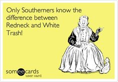 My theory is that the difference between Redneck and White Trash is that Redneck's have respect for things. White Trash are people who don't respect anything enough to take care of it. Southern Pride, Southern Sayings, Southern Comfort, Southern Charm, Southern Girls, Southern Humor, Southern Hospitality, Southern Living, Southern Heritage