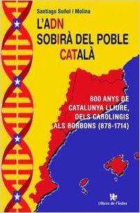 Suñol i Molina, Santiago L'ADN sobirà del poble català : 800 anys de Catalunya lliure, dels carolingis als borbons (878-1714) / Santiago Suñol i Molina Barcelona : Llibres de l'Índex, 2015 http://cataleg.ub.edu/record=b2164124~S1*cat