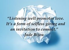 Listening well promotes love.  It's a form of selfless givin and an invitation to connect.  ~Jude Bijou