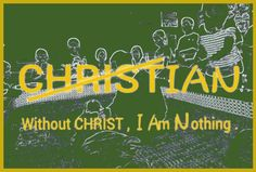 Without CHRIST , I Am Nothing .