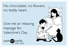 No chocolates, no flowers, no teddy bears Give me an relaxing massage for Valentine's Day.