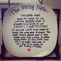 "I need to make one of these!!!   The Giving Plate: ""This plate shall have no owner for its journey never ends, It travels in a circle of our family and friends. It carries love from home to home for everyone to share, The food that's placed upon it was made with love and care. So please enjoy what's on the plate, Then fill it up again, Then pass along the love it holds to your family and friends."" I love this idea!"