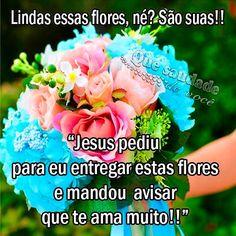 """Que saudade de você: Lindas essas flores, né? São suas!! """"Jesus pediu para eu…"""