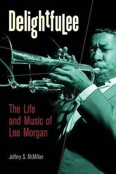 Delightfulee, The Life and Music of Lee Morgan by Jeff McMillan, 9780472032815.