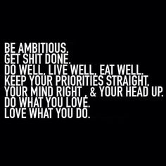 Be ambitious. Get shit done. Do well. Live well. Eat well. Keep your priorities straight, your mind right, and your head up. Do what you love. Love what you do.