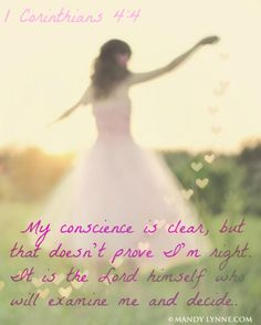 1 Corinthians 4:4  My conscience is clear, but that doesn't prove I'm right. It is the Lord himself who will examine me and decide.