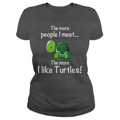 This Shirt Makes A Great Gift For You And Your Family.  THE MORE PEOPLE I MEET, THE MORE I LIKE TURTLES! .Ugly Sweater, Xmas  Shirts,  Xmas T Shirts,  Job Shirts,  Tees,  Hoodies,  Ugly Sweaters,  Long Sleeve,  Funny Shirts,  Mama,  Boyfriend,  Girl,  Guy,  Lovers,  Papa,  Dad,  Daddy,  Grandma,  Grandpa,  Mi Mi,  Old Man,  Old Woman, Occupation T Shirts, Profession T Shirts, Career T Shirts,