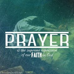Prayer is the supreme expression of our FAITH in God -  Martyn Lloyd Jones