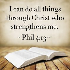 I can do all things through Christ which strengtheneth me.  (Philippians 4:13)