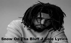 Snow On Tha Bluff J Cole Lyrics Is The Latest Song. Song starts with Niggas be thinking Im deep intelligent fooled by my college degree.  Niggas be thinkin' I'm deep, intelligent, fooled by my college degree My IQ is average, there'sayoung lady outthere, she way smarter than me Iscrolled through her timeline in these wild times, and Istartedtoread She mad atthese crackers, shemad at these capitalists, mad at these murder police She mad at my niggas, she mad at our ignorance
