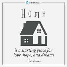 Home is the starting place of love, hope, and dreams. -Unknown