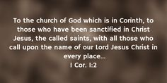 1 Cor. 1:2 To the church of God which is in Corinth, to those who have been sanctified in Christ Jesus, the called saints, with all those who call upon the name of our Lord Jesus Christ in every place... #Bible #Verse #Scripture quoted at www.agodman.com