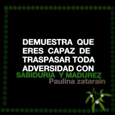 DEMUESTRA QUE ERES CAPAZ DE TRASPASAR TODA ADVERSIDAD CON SABIDURÍA Y MADUREZ….. / Paulina zatarain