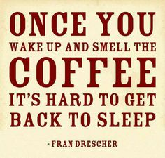wake up to the smell of coffee..