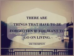 There are things that have to be forgotten if you want to go on living.