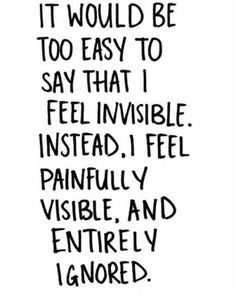 BEST LIFE QUOTES It would be too easy to say that I feel invisible. Instead. I feel painfully visible. and entirely ignored.