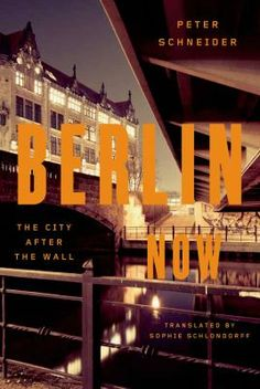 Berlin Now: The City after the Wall, by Peter Schneider