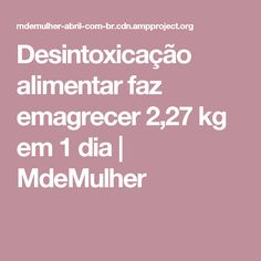 Desintoxicação alimentar faz emagrecer 2,27 kg em 1 dia   MdeMulher