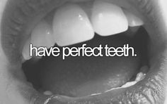 Bucket List - Have perfect teeth