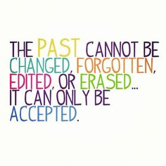 The past cannot be changed, forgotten, edited or erased...it can only be accepted.