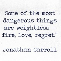 Some of the most dangerous things are weightless -- fire, love regret.