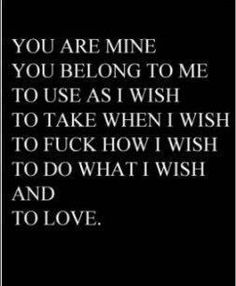 You are mine. You belong to me. To use as I wish. To take when I wish. To fuck how I wish. To do what I wish. to Love. Kinky Quotes, Sex Quotes, Love Quotes, Daddy Quotes, Submissive, Lust, Thoughts, Sayings, Words