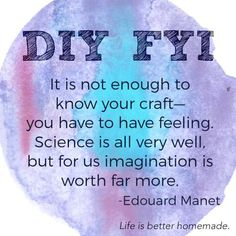 It is not enough to know your craft – you have to have feeling. Science is all very well, but for us imagination is worth far more. –Edouard Manet