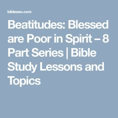 Beatitudes: Blessed are Poor in Spirit – 8 Part Series | Bible Study Lessons and Topics