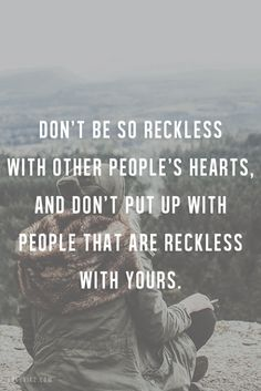 Don't be so reckless with other people's hearts, and don't put up with people that are reckless with yours.