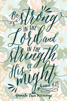"""Be strong in the Lord and in the strength of his might."" ~ Ephesians 6:10"