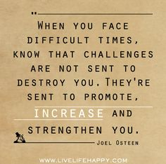 When you face difficult times, know that challenges are not sent to destroy you. They're sent to promote, increase and strengthen you.