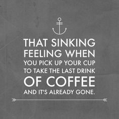 THAT SINKING FEELING WHRN YOU PICK UP YOUR CUP TO TAKE THE LAST DRINK OF COFFEE AND IT'S ALREADY GONE.