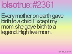Every mother on Earth gave birth to a child. Except my mom, she gave birth to a legend. High five mom.
