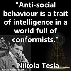"""""""Anti-social behavior is a trait of intelligence in a world full of conformist"""" - Nikola tesla Quotable Quotes, Wisdom Quotes, Me Quotes, Motivational Quotes, Inspirational Quotes, Funny Quotes, People Quotes, Lyric Quotes, Famous Quotes"""
