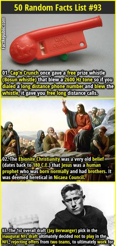 1. Cap'n Crunch once gave a free prize whistle (Bosun whistle) that blew a 2600 Hz tone so if you dialed a long distance phone number and blew the whistle, it gave you free long distance calls. 2. The Ebionite Christianity was a very old belief (dates back to 180 C.E.) that Jesus was a human prophet who was born normally and had brothers. It was deemed heretical in Nicaea Council.