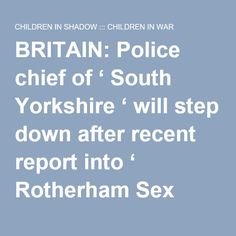 "BRITAIN: Police chief of ' South Yorkshire ' will step down after recent report into ' Rotherham Sex Abuse C ase ' said investigation into child sexual exploitation cases were described as ""inadequate"" – Professor John Drew – @AceNewsServices 